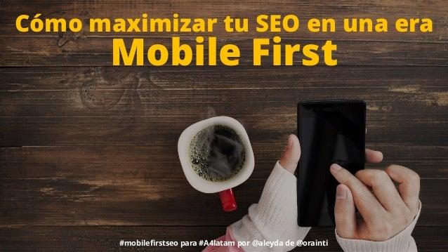 Cómo maximizar tu SEO en una era Mobile First #mobilefirstseo para #A4latam por @aleyda de @orainti