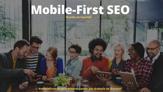 SEO Mobile-First: Re-enfocando tu proceso SEO a un mundo móvil #TheInbounder  Slide 2
