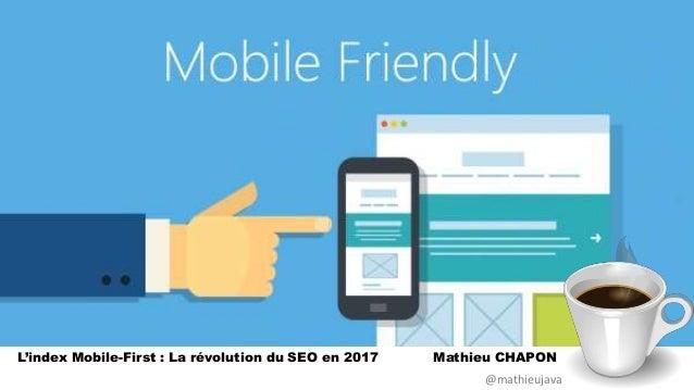 L'index Mobile-First : La révolution du SEO en 2017 Mathieu CHAPON @mathieujava