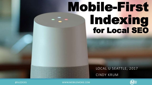 Mobile-First Indexing for Local SEO LOCAL U SEATTLE, 2017 CINDY KRUM