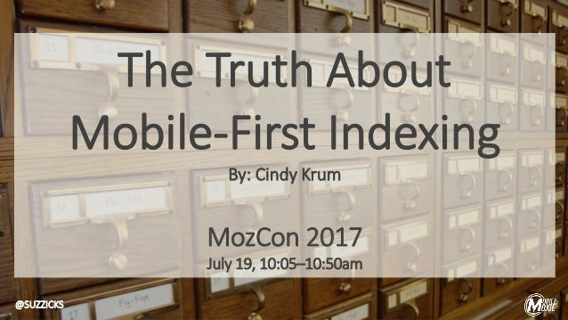 The Truth About Mobile-First Indexing By: Cindy Krum MozCon 2017 July 19, 10:05–10:50am @SUZZICKS