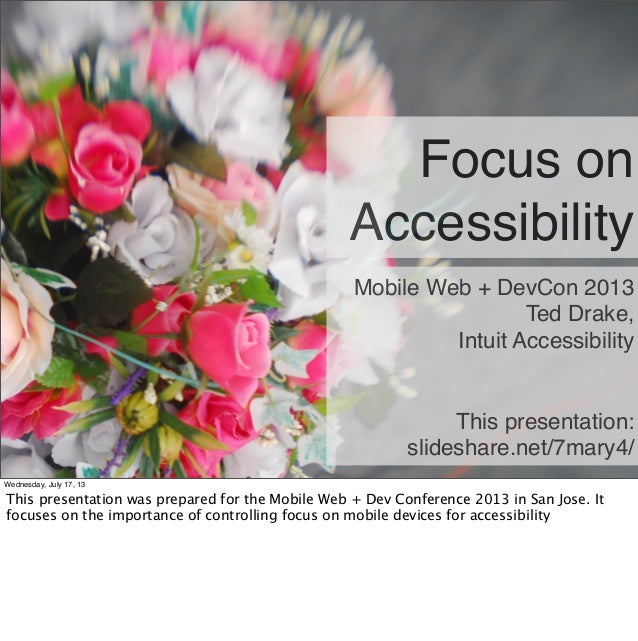 Focus on Accessibility Mobile Web + DevCon 2013 Ted Drake, Intuit Accessibility This presentation: slideshare.net/7mary4/ ...