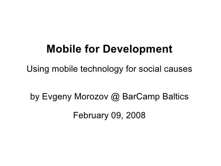 Mobile for Development Using mobile technology for social causes   by Evgeny Morozov @ BarCamp Baltics             Februar...
