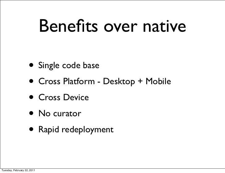 Benefits over native                    • Single code base                    • Cross Platform - Desktop + Mobile          ...