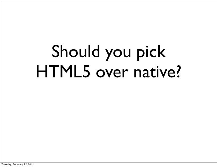 Should you pick                             HTML5 over native?Tuesday, February 22, 2011