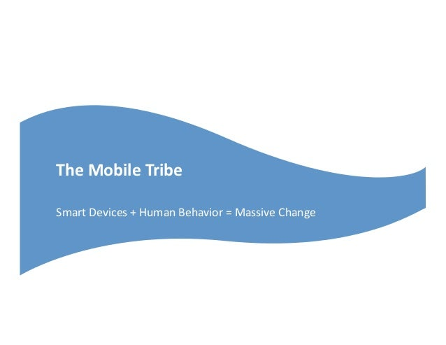 The	  Mobile	  Tribe	  Smart	  Devices	  +	  Human	  Behavior	  =	  Massive	  Change