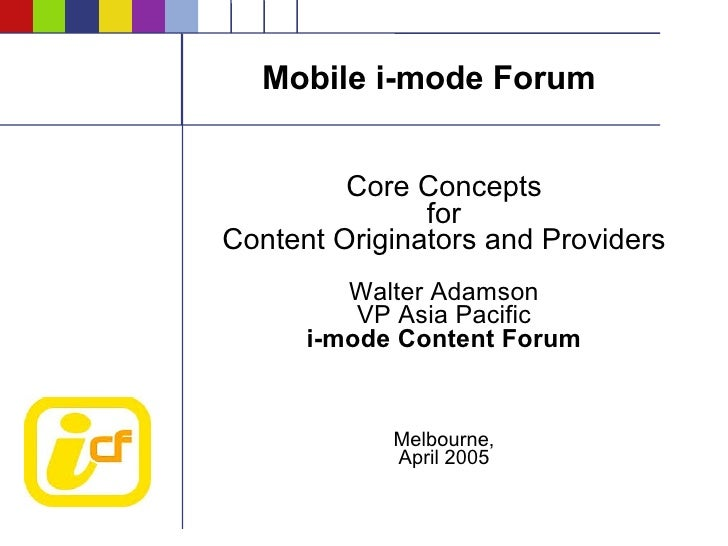 Mobile i-mode Forum            Core Concepts                for Content Originators and Providers          Walter Adamson ...