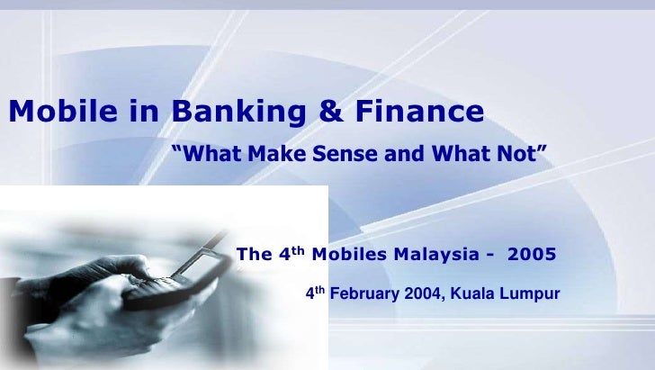 """Mobile in Banking & Finance<br />""""What Make Sense and What Not""""<br />The 4th Mobiles Malaysia -  2005<br />4th February 20..."""