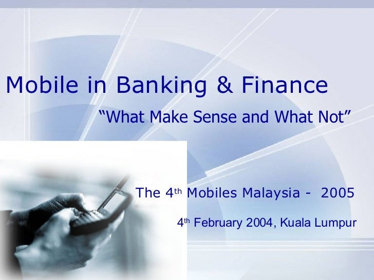 "Mobile in Banking & Finance "" What Make Sense and What Not"" 4 th  February 2004, Kuala Lumpur The 4 th  Mobiles Malaysia -..."