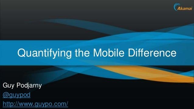 The Mobile Difference – In NumbersGuy Podjarny@guypodhttp://www.guypo.com/          Akamai Confidential