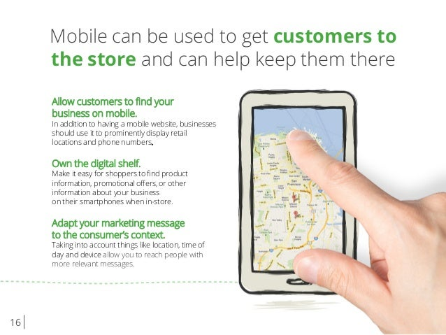 16 Mobile can be used to get customers to the store and can help keep them there Allow customers to find your business on m...