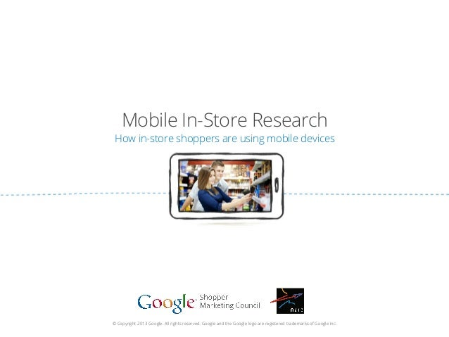 Mobile In-Store Research How in-store shoppers are using mobile devices © Copyright 2013 Google. All rights reserved. Goog...