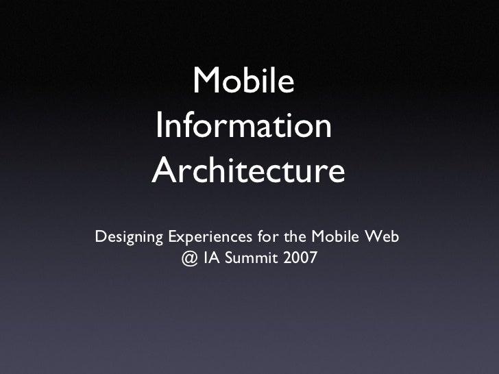 Mobile  Information  Architecture <ul><li>Designing Experiences for the Mobile Web  </li></ul><ul><li>@ IA Summit 2007 </l...