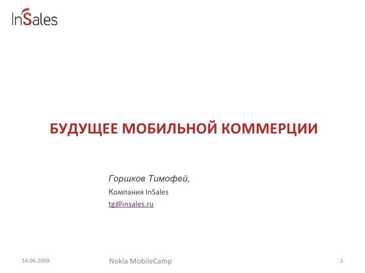 БУДУЩЕЕ МОБИЛЬНОЙ КОММЕРЦИИ 14.06.2009 Горшков Тимофей,  К омпания  InSales  [email_address] Nokia MobileCamp