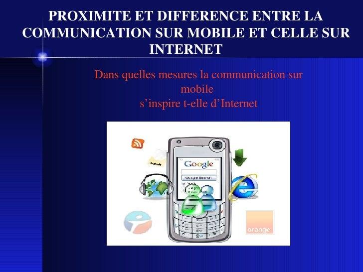 PROXIMITE ET DIFFERENCE ENTRE LA COMMUNICATION SUR MOBILE ET CELLE SUR INTERNET Dans quelles mesures la communication sur ...