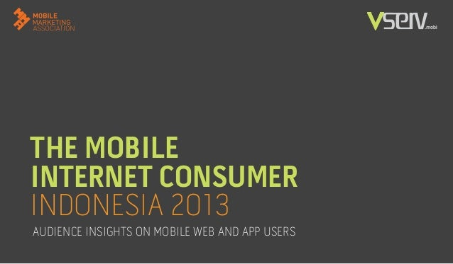 THE MOBILE INTERNET CONSUMER INDONESIA 2013 AUDIENCE INSIGHTS ON MOBILE WEB AND APP USERS