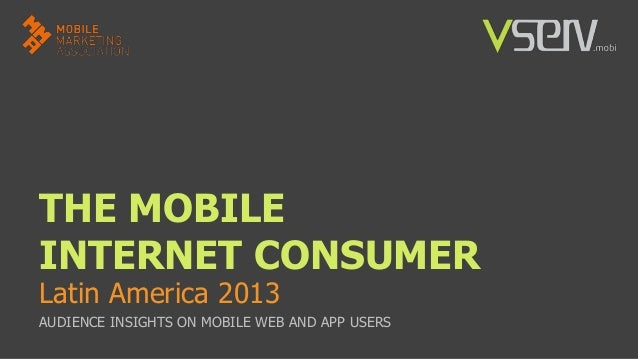 THE MOBILE INTERNET CONSUMER Latin America 2013  AUDIENCE INSIGHTS ON MOBILE WEB AND APP USERS