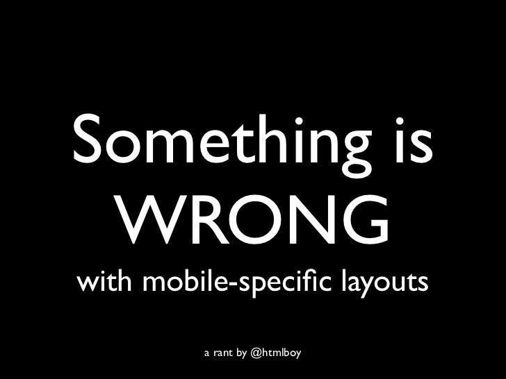 Something is WRONGwith mobile-specific layouts         a rant by @htmlboy
