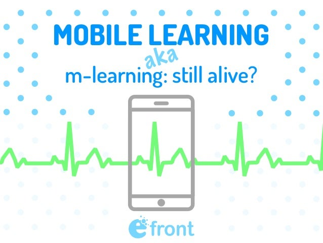 MOBILE LEARNING m-learning: still alive? aka