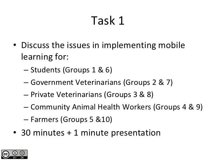 Task 1 <ul><li>Discuss the issues in implementing mobile learning for: </li></ul><ul><ul><li>Students (Groups 1 & 6) </li>...