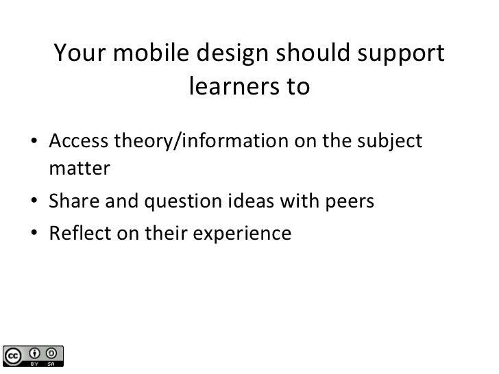 Your mobile design should support learners to <ul><li>Access theory/information on the subject matter </li></ul><ul><li>Sh...