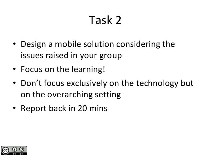 Task 2 <ul><li>Design a mobile solution considering the issues raised in your group </li></ul><ul><li>Focus on the learnin...