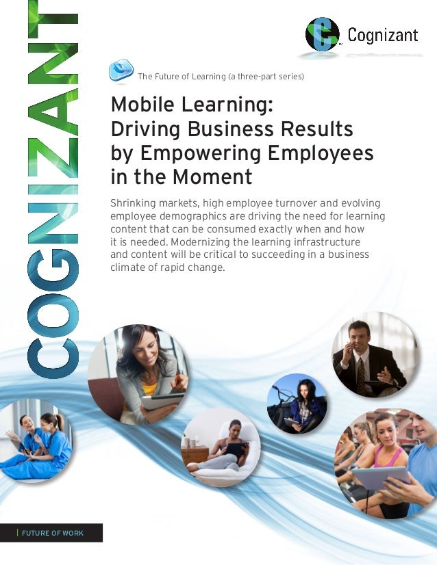 The Future of Learning (a three-part series)                   Mobile Learning:                   Driving Business Results...