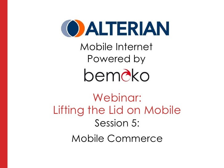 Mobile Internet      Powered by         Webinar:Lifting the Lid on Mobile        Session 5:   Mobile Commerce