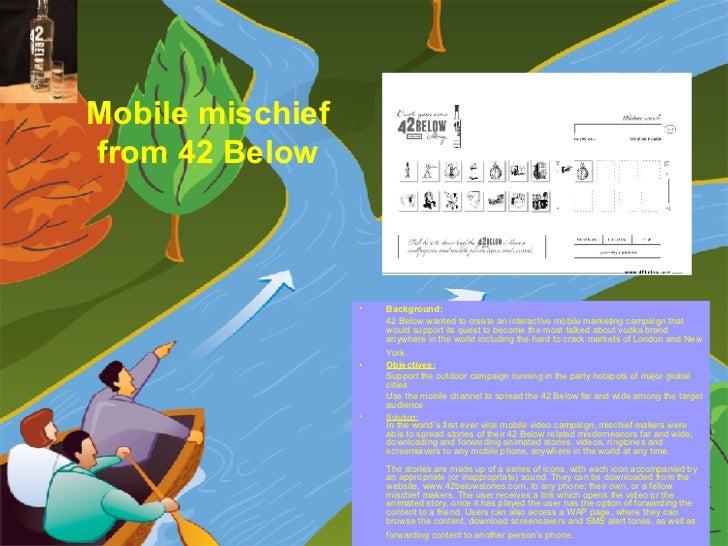 Mobile mischief  from 42 Below   <ul><li>Background:   </li></ul><ul><li>42 Below wanted to create an interactive mobile m...