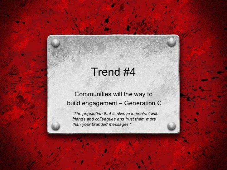 "Trend #4 Communities will the way to build engagement – Generation C "" The population that is always in contact with frien..."