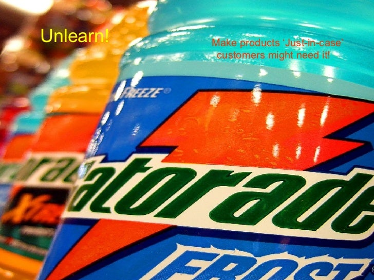 Unlearn! <ul><li>Make products 'Just-in-case'  customers might need it! </li></ul>