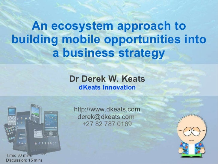 An ecosystem approach to  building mobile opportunities into         a business strategy                      Dr Derek W. ...