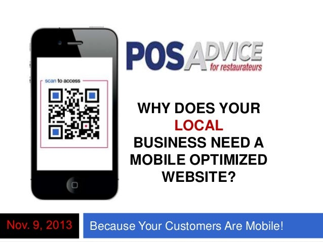WHY DOES YOUR LOCAL BUSINESS NEED A MOBILE OPTIMIZED WEBSITE? Nov. 9, 2013  Here's W Your Customers Are Mobile! Because