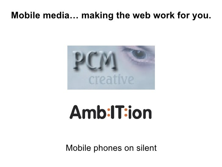 Mobile phones on silent Mobile media… making the web work for you.
