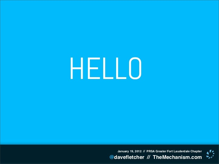 HELLO    January 19, 2012 // PRSA Greater Fort Lauderdale Chapter  @davefletcher // TheMechanism.com