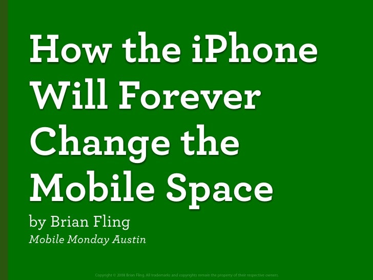 How the iPhone Will Forever Change the Mobile Space by Brian Fling Mobile Monday Austin             Copyright © 2008 Brian...