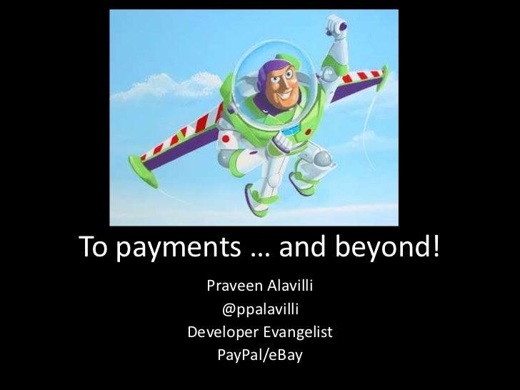To payments … and beyond!         Praveen Alavilli           @ppalavilli       Developer Evangelist          PayPal/eBay
