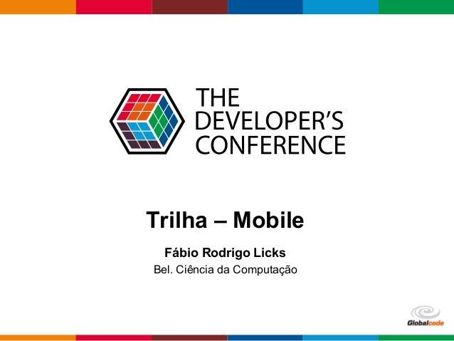 Globalcode  –  Open4education  Trilha – Mobile  Fábio Rodrigo Licks  Bel. Ciência da Computação