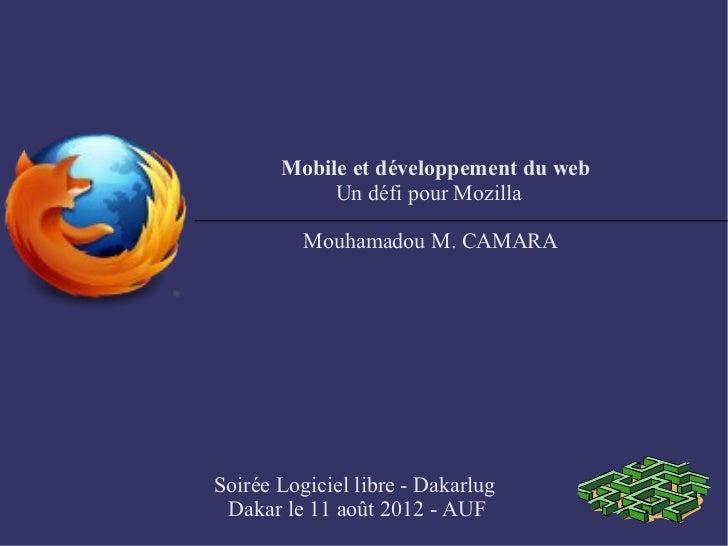 Mobile et développement du web            Un défi pour Mozilla          Mouhamadou M. CAMARASoirée Logiciel libre - Dakarl...