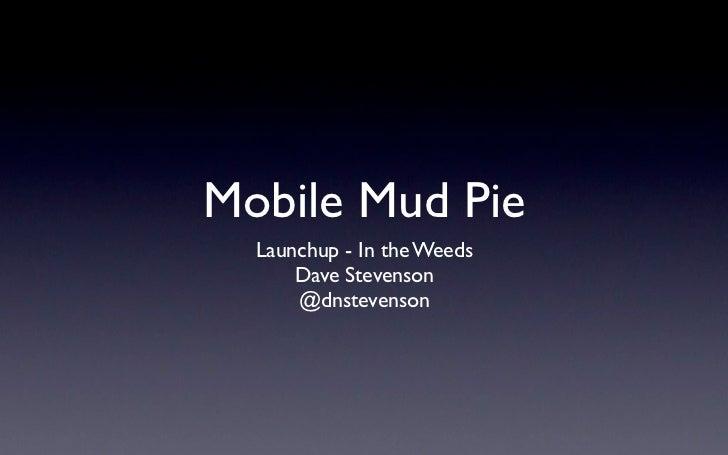 Mobile Mud Pie  Launchup - In the Weeds      Dave Stevenson      @dnstevenson