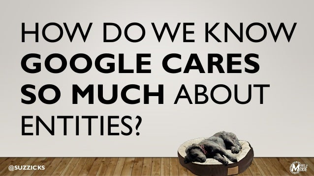 HOW DO WE KNOW GOOGLE CARES SO MUCH ABOUT ENTITIES? @SUZZICKS