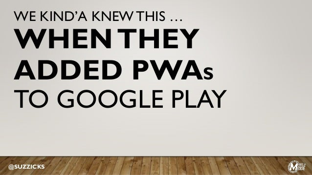 WE KIND'A KNEWTHIS … WHENTHEY ADDED PWAS TO GOOGLE PLAY @SUZZICKS