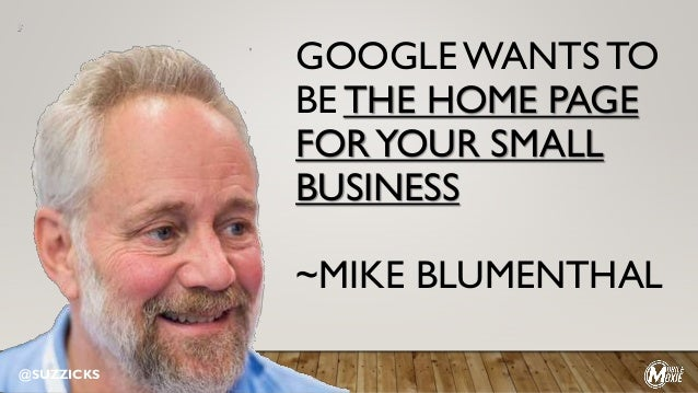 GOOGLE WANTS TO BE THE HOME PAGE FORYOUR SMALL BUSINESS ~MIKE BLUMENTHAL @SUZZICKS