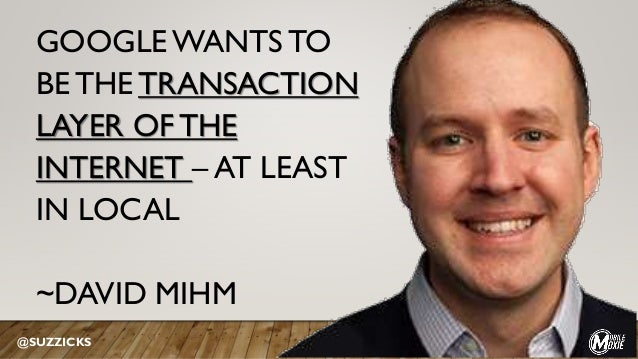 GOOGLE WANTS TO BE THE TRANSACTION LAYER OF THE INTERNET – AT LEAST IN LOCAL ~DAVID MIHM @SUZZICKS