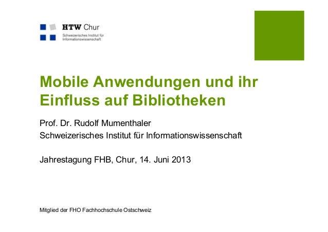 Mitglied der FHO Fachhochschule OstschweizMobile Anwendungen und ihrEinfluss auf BibliothekenProf. Dr. Rudolf MumenthalerS...