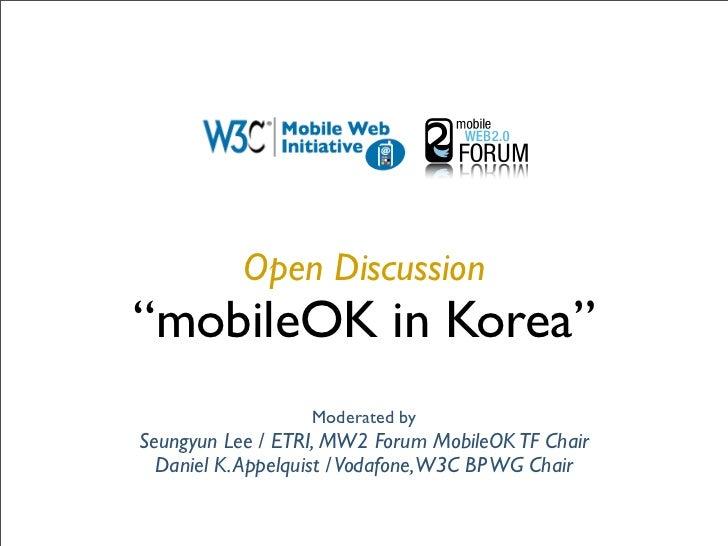"Open Discussion ""mobileOK in Korea""                   Moderated by Seungyun Lee / ETRI, MW2 Forum MobileOK TF Chair   Dani..."