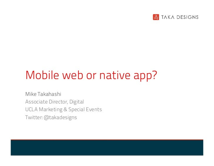 Mobile web or native app?Mike TakahashiAssociate Director, DigitalUCLA Marketing & Special EventsTwitter: @takadesigns