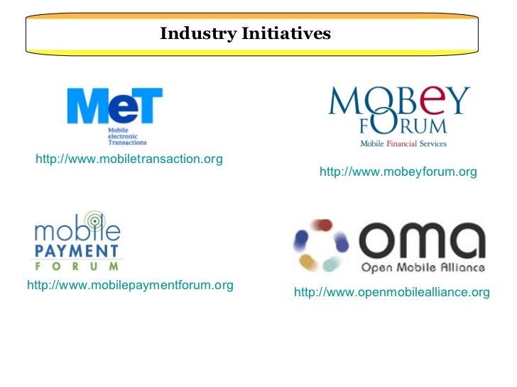 http://www.mobiletransaction.org Industry Initiatives http:// www.mobilepaymentforum.org http://www.mobeyforum.org http://...