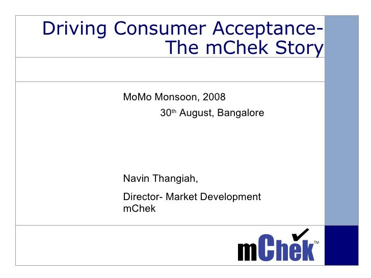 Driving Consumer Acceptance- The mChek Story MoMo Monsoon, 2008   30 th  August, Bangalore Navin Thangiah, Director- Marke...