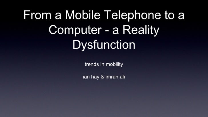From a Mobile Telephone to a Computer - a Reality Dysfunction <ul><li>trends in mobility </li></ul><ul><li>ian hay & imran...